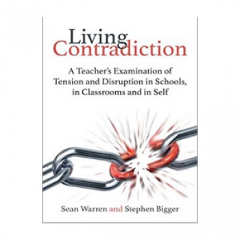 LIVING CONTRADICTION: A TEACHER'S EXAMINATION OF TENSION AND DISRUPTION IN SCHOOLS, IN CLASSROOMS AND IN SELF (pb) 2017