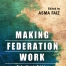 Making Federation Work (Federalism in Pakistan After the 18th Amendment)